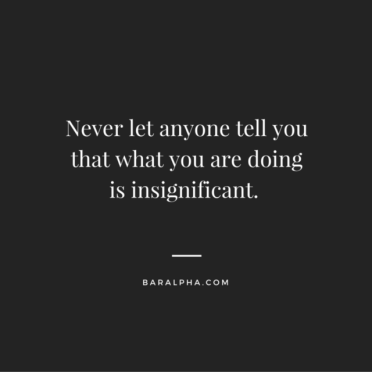Never let anyone tell you that what you are doing is insignificant.-2